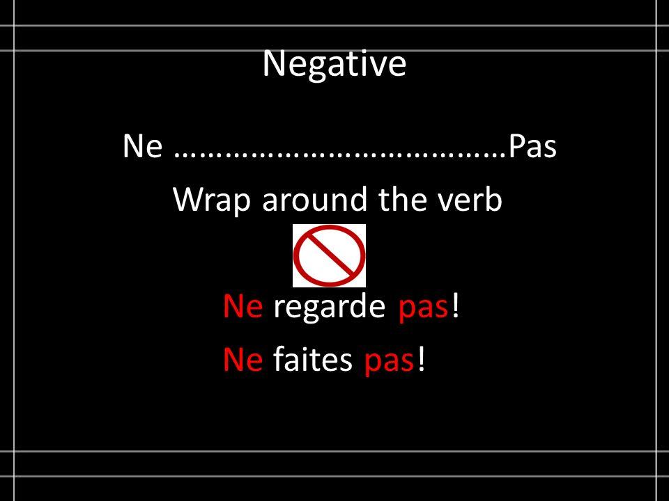 Negative Ne …………………………………Pas Wrap around the verb Ne regarde pas! Ne faites pas!