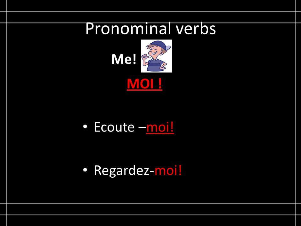 Pronominal verbs Me! MOI ! Ecoute –moi! Regardez-moi!