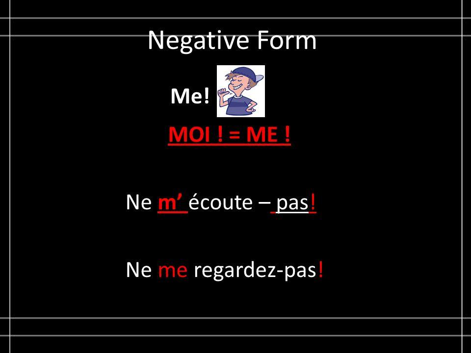 Negative Form Me! MOI ! = ME ! Ne m écoute – pas! Ne me regardez-pas!