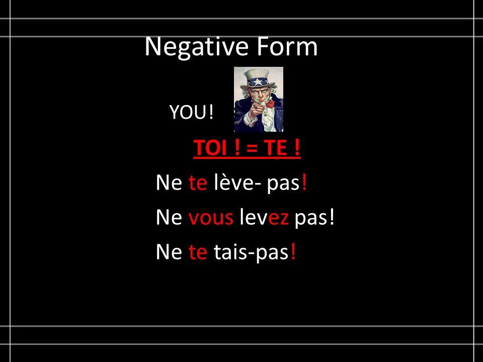 Negative Form YOU! TOI ! = TE ! Ne te lève- pas! Ne vous levez pas! Ne te tais-pas!