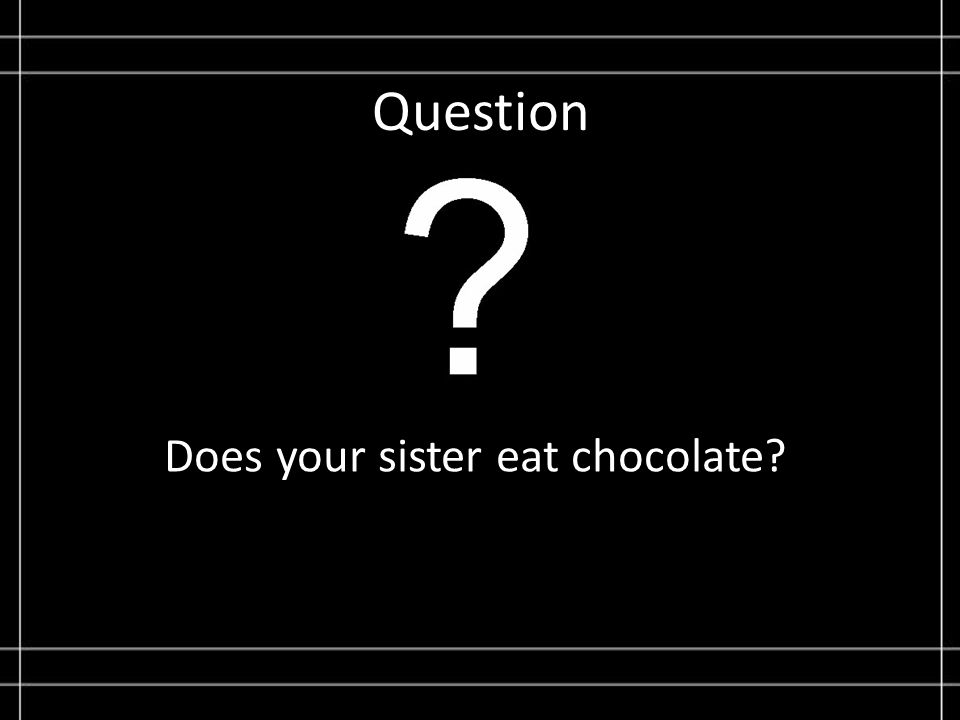 Question Does your sister eat chocolate?