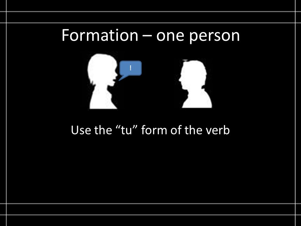 Formation – one person Use the tu form of the verb !