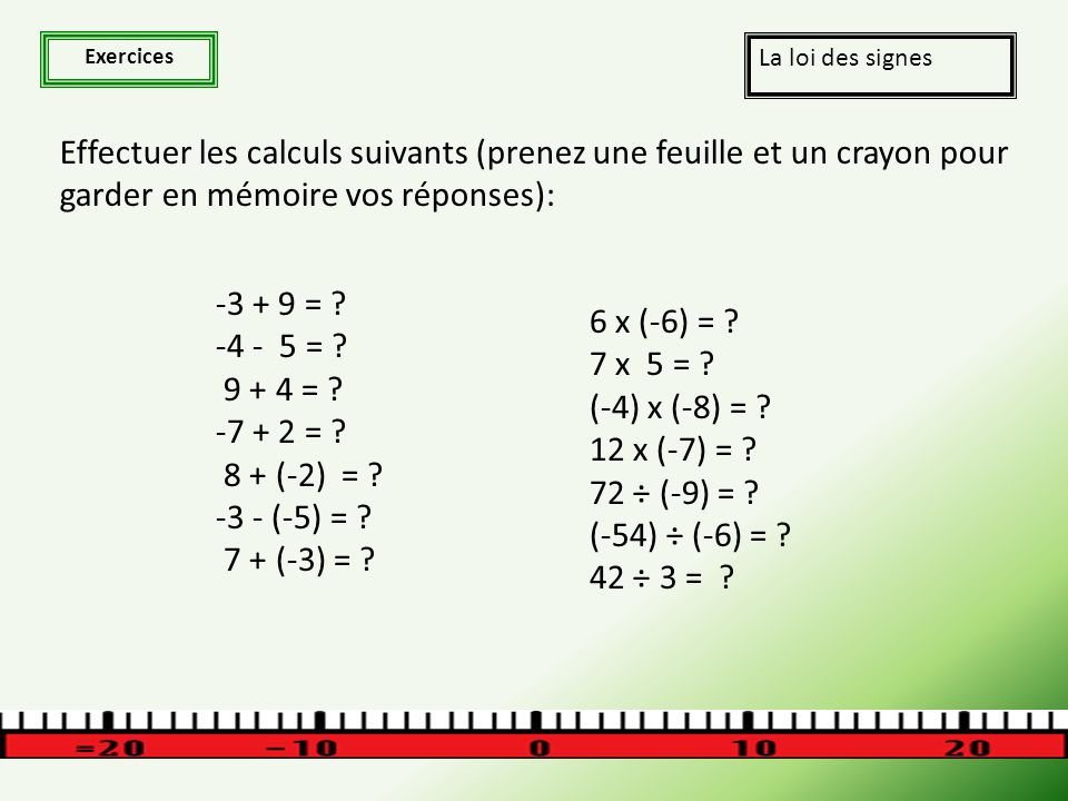 Exercices La loi des signes Effectuer les calculs suivants (prenez une feuille et un crayon pour garder en mémoire vos réponses): -3 + 9 = .