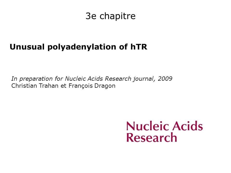 3e chapitre Unusual polyadenylation of hTR In preparation for Nucleic Acids Research journal, 2009 Christian Trahan et François Dragon
