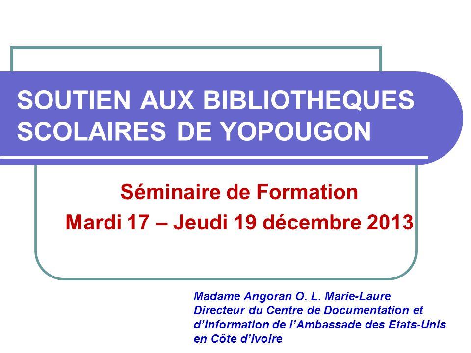 SOUTIEN AUX BIBLIOTHEQUES SCOLAIRES DE YOPOUGON Séminaire de Formation Mardi 17 – Jeudi 19 décembre 2013 Madame Angoran O. L. Marie-Laure Directeur du