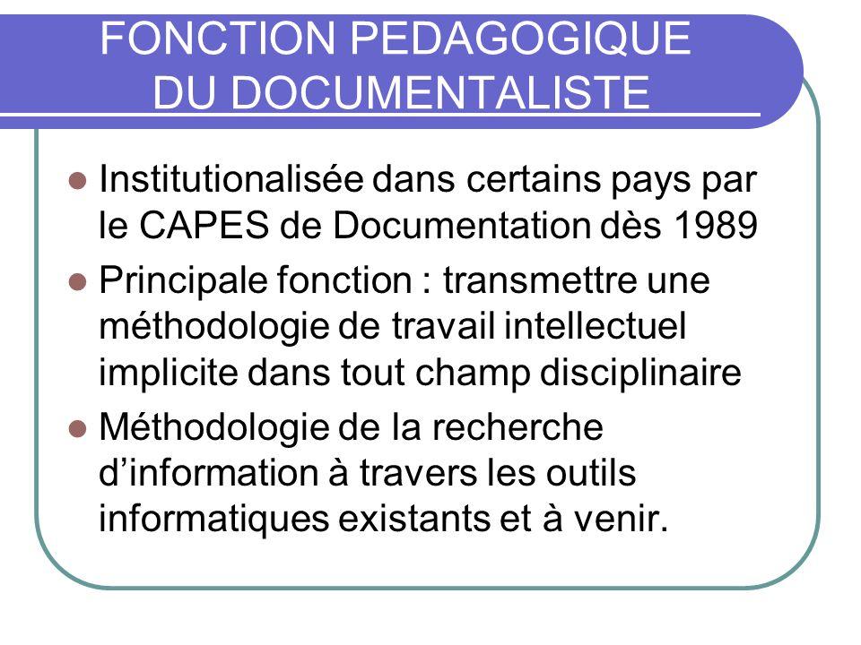 FONCTION PEDAGOGIQUE DU DOCUMENTALISTE Institutionalisée dans certains pays par le CAPES de Documentation dès 1989 Principale fonction : transmettre u