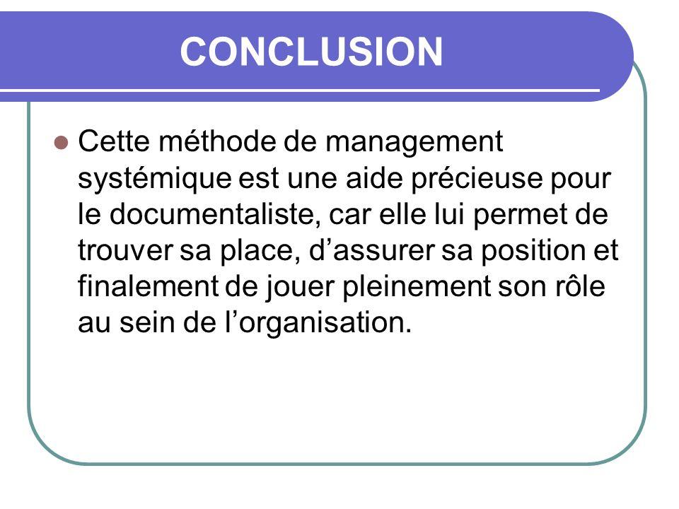 CONCLUSION Cette méthode de management systémique est une aide précieuse pour le documentaliste, car elle lui permet de trouver sa place, dassurer sa position et finalement de jouer pleinement son rôle au sein de lorganisation.