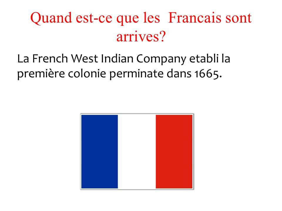 Quand est-ce que les Francais sont arrives? La French West Indian Company etabli la première colonie perminate dans 1665.