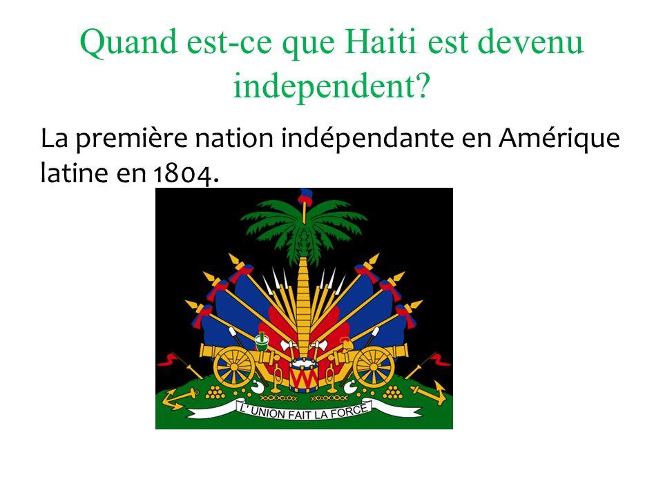 Quand est-ce que Haiti est devenu independent? La première nation indépendante en Amérique latine en 1804.