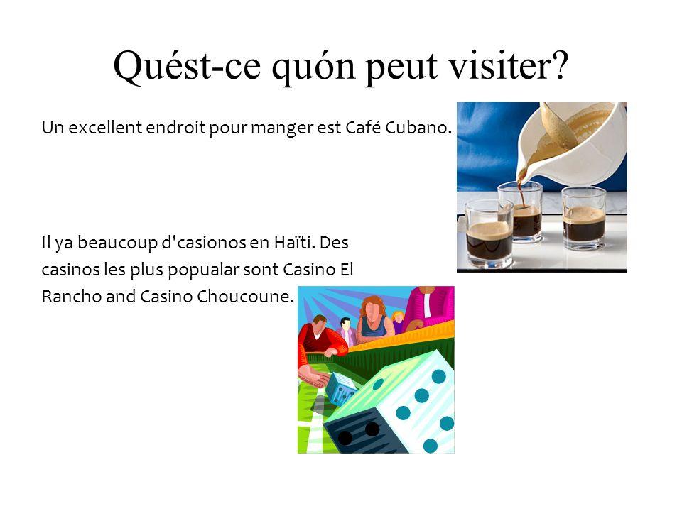 Quést-ce quón peut visiter? Un excellent endroit pour manger est Café Cubano. Il ya beaucoup d'casionos en Haïti. Des casinos les plus popualar sont C