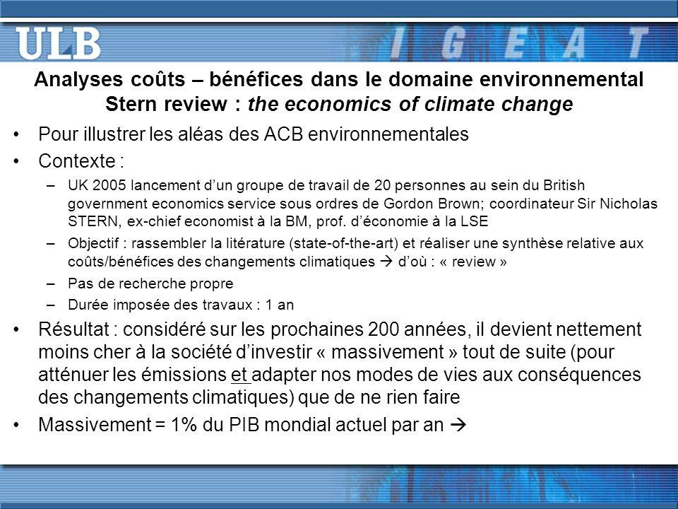 Analyses coûts – bénéfices dans le domaine environnemental Stern review : the economics of climate change Pour illustrer les aléas des ACB environnementales Contexte : –UK 2005 lancement dun groupe de travail de 20 personnes au sein du British government economics service sous ordres de Gordon Brown; coordinateur Sir Nicholas STERN, ex-chief economist à la BM, prof.