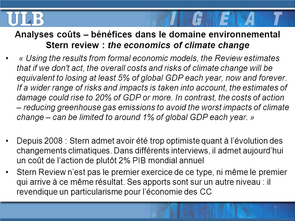 Analyses coûts – bénéfices dans le domaine environnemental Stern review : the economics of climate change « Using the results from formal economic models, the Review estimates that if we don t act, the overall costs and risks of climate change will be equivalent to losing at least 5% of global GDP each year, now and forever.