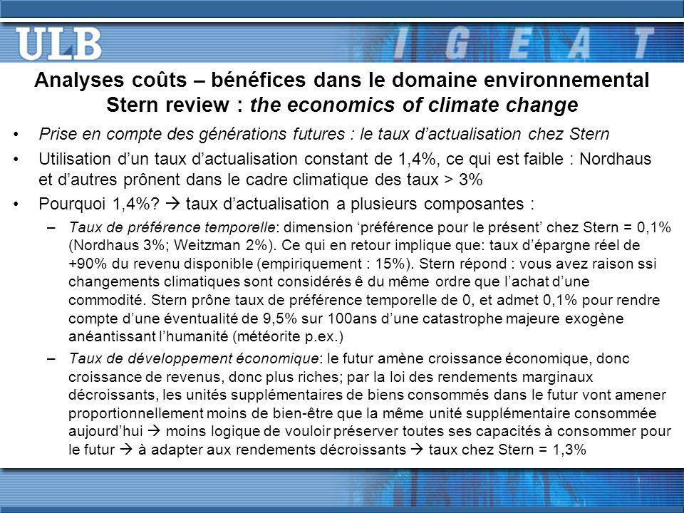 Analyses coûts – bénéfices dans le domaine environnemental Stern review : the economics of climate change Prise en compte des générations futures : le taux dactualisation chez Stern Utilisation dun taux dactualisation constant de 1,4%, ce qui est faible : Nordhaus et dautres prônent dans le cadre climatique des taux > 3% Pourquoi 1,4%.