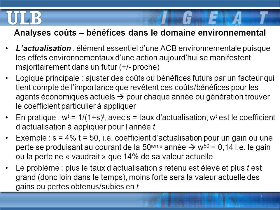 Analyses coûts – bénéfices dans le domaine environnemental Lactualisation : élément essentiel dune ACB environnementale puisque les effets environnementaux dune action aujourdhui se manifestent majoritairement dans un futur (+/- proche) Logique principale : ajuster des coûts ou bénéfices futurs par un facteur qui tient compte de limportance que revêtent ces coûts/bénéfices pour les agents économiques actuels pour chaque année ou génération trouver le coefficient particulier à appliquer En pratique : w t = 1/(1+s) t, avec s = taux dactualisation; w t est le coefficient dactualisation à appliquer pour lannée t Exemple : s = 4% t = 50, i.e.