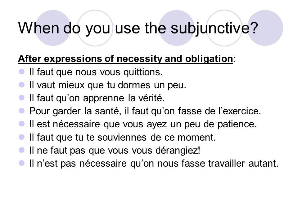 When do you use the subjunctive? After expressions of necessity and obligation: Il faut que nous vous quittions. Il vaut mieux que tu dormes un peu. I