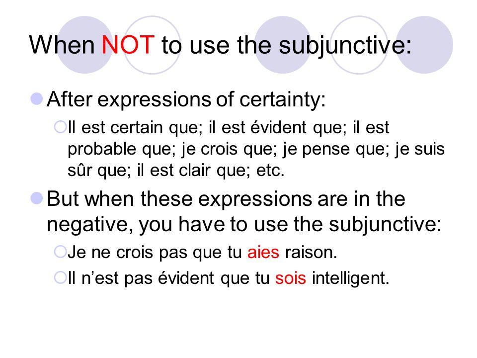 When NOT to use the subjunctive: After expressions of certainty: Il est certain que; il est évident que; il est probable que; je crois que; je pense q