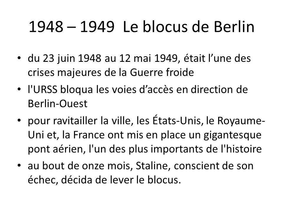 1948 – 1949 Le blocus de Berlin du 23 juin 1948 au 12 mai 1949, était lune des crises majeures de la Guerre froide l'URSS bloqua les voies daccès en d