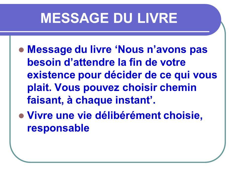 MESSAGE DU LIVRE Message du livre Nous navons pas besoin dattendre la fin de votre existence pour décider de ce qui vous plait. Vous pouvez choisir ch