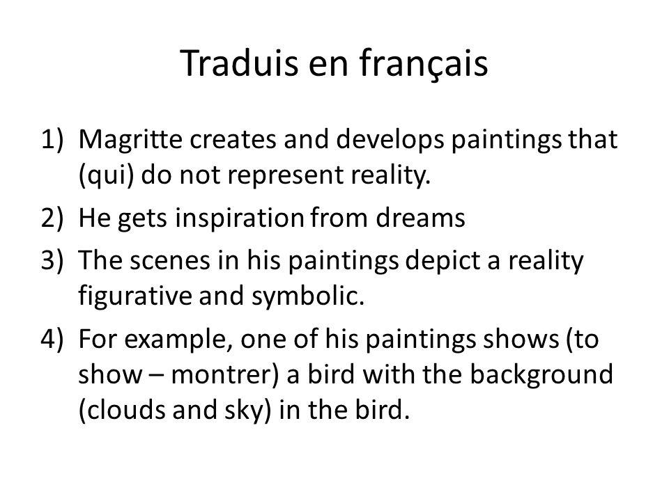 Traduis en français 1)Magritte creates and develops paintings that (qui) do not represent reality.