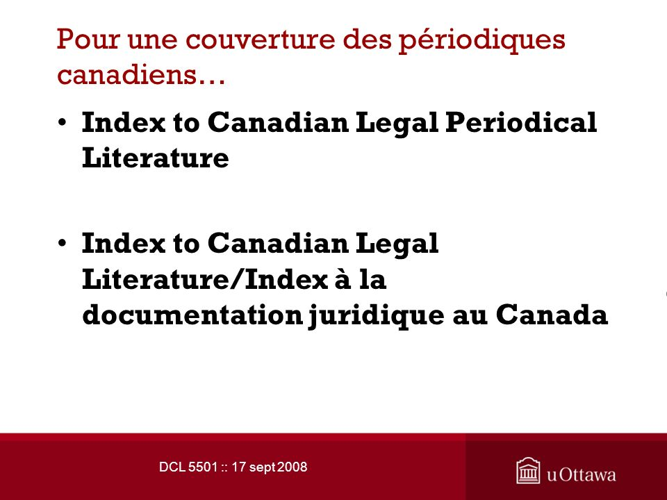 DCL 5501 :: 17 sept 2008 Pour une couverture des périodiques canadiens… Index to Canadian Legal Periodical Literature Index to Canadian Legal Literature/Index à la documentation juridique au Canada
