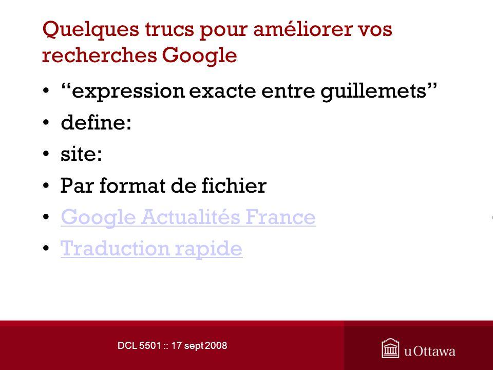 DCL 5501 :: 17 sept 2008 Quelques trucs pour améliorer vos recherches Google expression exacte entre guillemets define: site: Par format de fichier Google Actualités France Traduction rapide