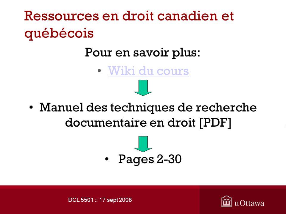 DCL 5501 :: 17 sept 2008 Ressources en droit canadien et québécois Pour en savoir plus: Wiki du cours Manuel des techniques de recherche documentaire en droit [PDF] Pages 2-30