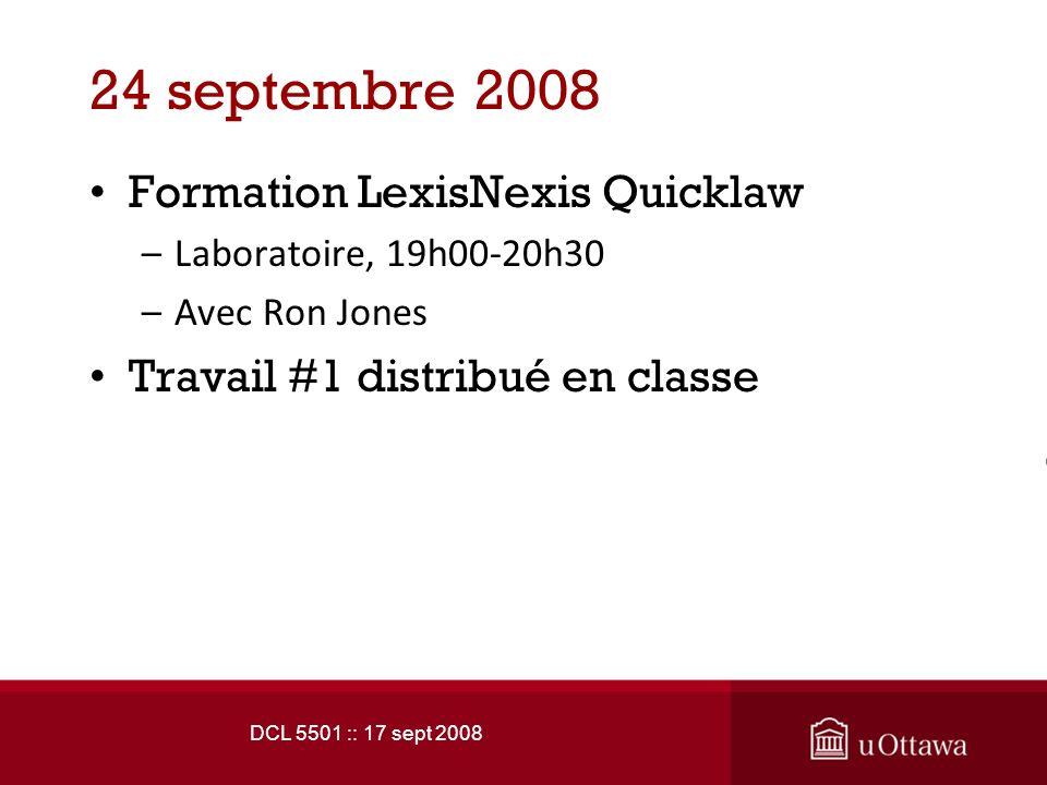 DCL 5501 :: 17 sept 2008 24 septembre 2008 Formation LexisNexis Quicklaw –Laboratoire, 19h00-20h30 –Avec Ron Jones Travail #1 distribué en classe