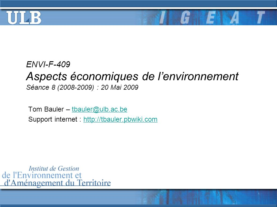 ENVI-F-409 Aspects économiques de lenvironnement Séance 8 (2008-2009) : 20 Mai 2009 Tom Bauler – tbauler@ulb.ac.betbauler@ulb.ac.be Support internet : http://tbauler.pbwiki.comhttp://tbauler.pbwiki.com