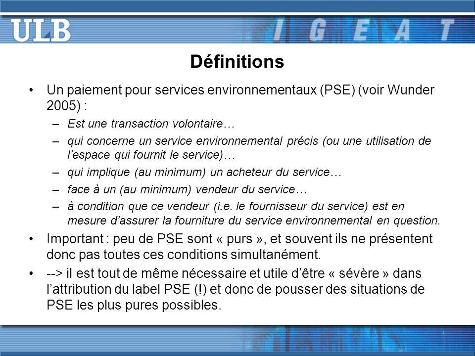 Définitions Un paiement pour services environnementaux (PSE) (voir Wunder 2005) : –Est une transaction volontaire… –qui concerne un service environnemental précis (ou une utilisation de lespace qui fournit le service)… –qui implique (au minimum) un acheteur du service… –face à un (au minimum) vendeur du service… –à condition que ce vendeur (i.e.