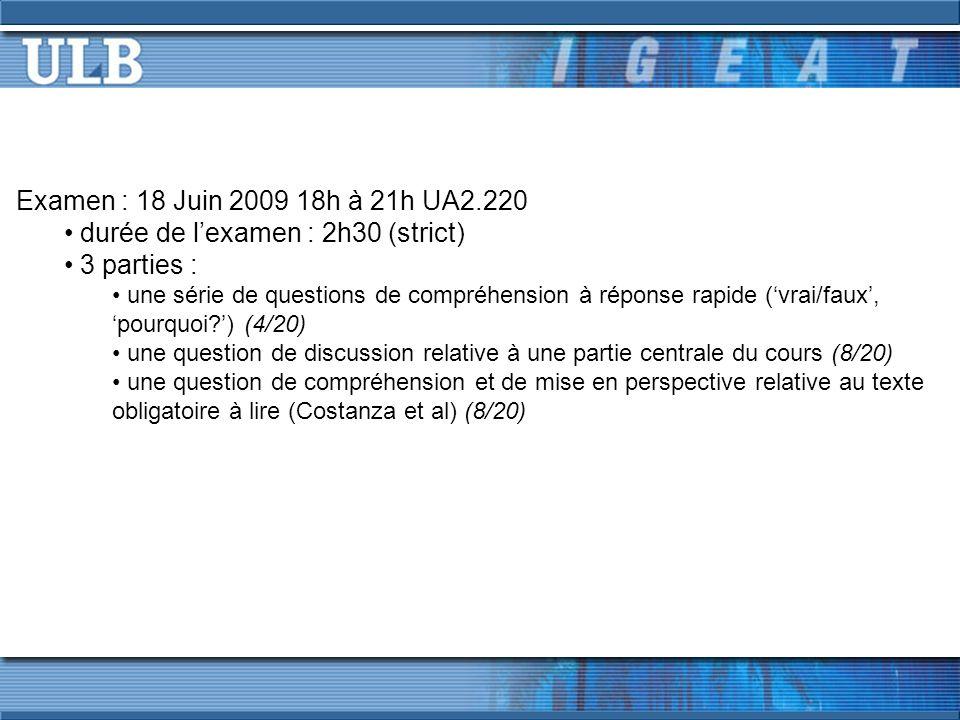 Examen : 18 Juin 2009 18h à 21h UA2.220 durée de lexamen : 2h30 (strict) 3 parties : une série de questions de compréhension à réponse rapide (vrai/faux, pourquoi ) (4/20) une question de discussion relative à une partie centrale du cours (8/20) une question de compréhension et de mise en perspective relative au texte obligatoire à lire (Costanza et al) (8/20)