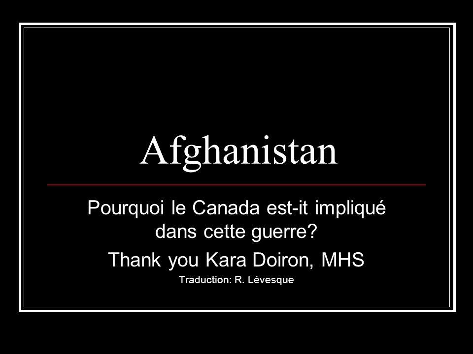 Afghanistan Pourquoi le Canada est-it impliqué dans cette guerre? Thank you Kara Doiron, MHS Traduction: R. Lévesque