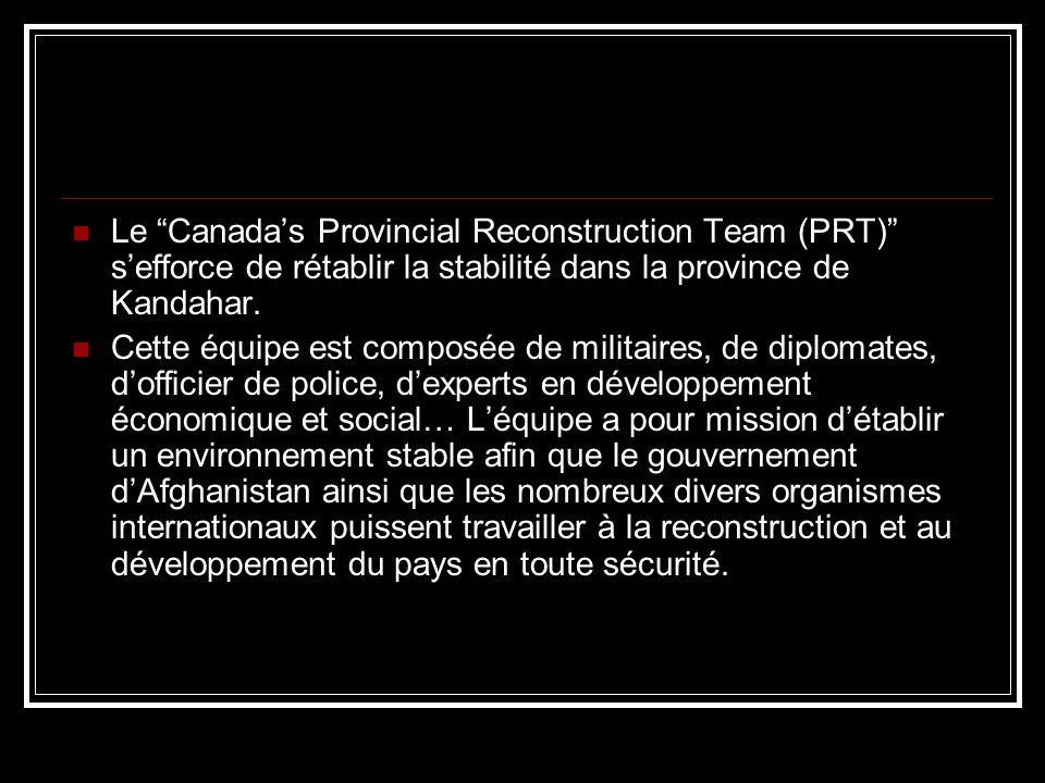 Le Canadas Provincial Reconstruction Team (PRT) sefforce de rétablir la stabilité dans la province de Kandahar. Cette équipe est composée de militaire