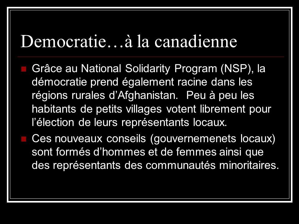 Democratie…à la canadienne Grâce au National Solidarity Program (NSP), la démocratie prend également racine dans les régions rurales dAfghanistan. Peu