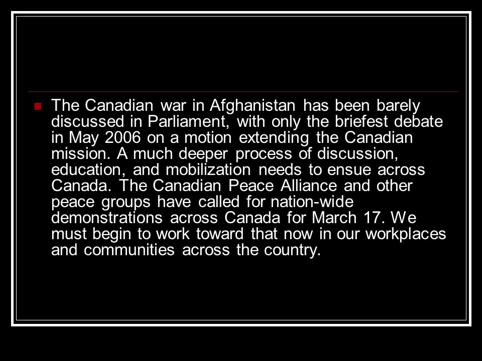 The Canadian war in Afghanistan has been barely discussed in Parliament, with only the briefest debate in May 2006 on a motion extending the Canadian mission.