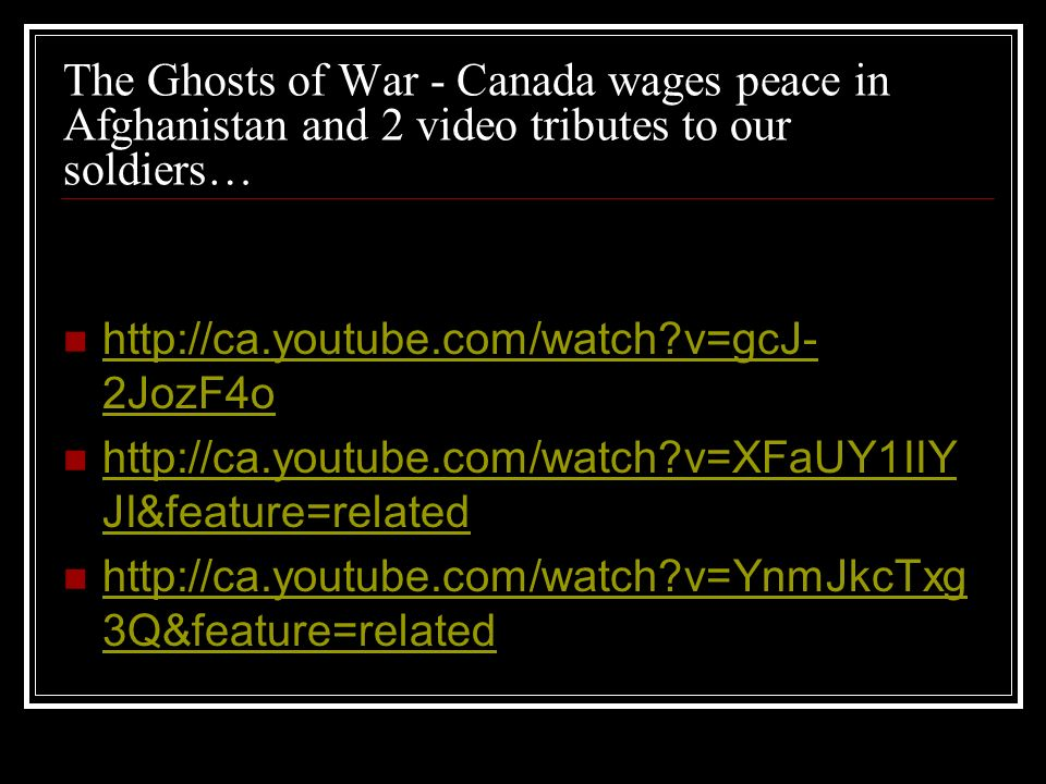 The Ghosts of War - Canada wages peace in Afghanistan and 2 video tributes to our soldiers… http://ca.youtube.com/watch?v=gcJ- 2JozF4o http://ca.youtube.com/watch?v=gcJ- 2JozF4o http://ca.youtube.com/watch?v=XFaUY1IIY JI&feature=related http://ca.youtube.com/watch?v=XFaUY1IIY JI&feature=related http://ca.youtube.com/watch?v=YnmJkcTxg 3Q&feature=related http://ca.youtube.com/watch?v=YnmJkcTxg 3Q&feature=related