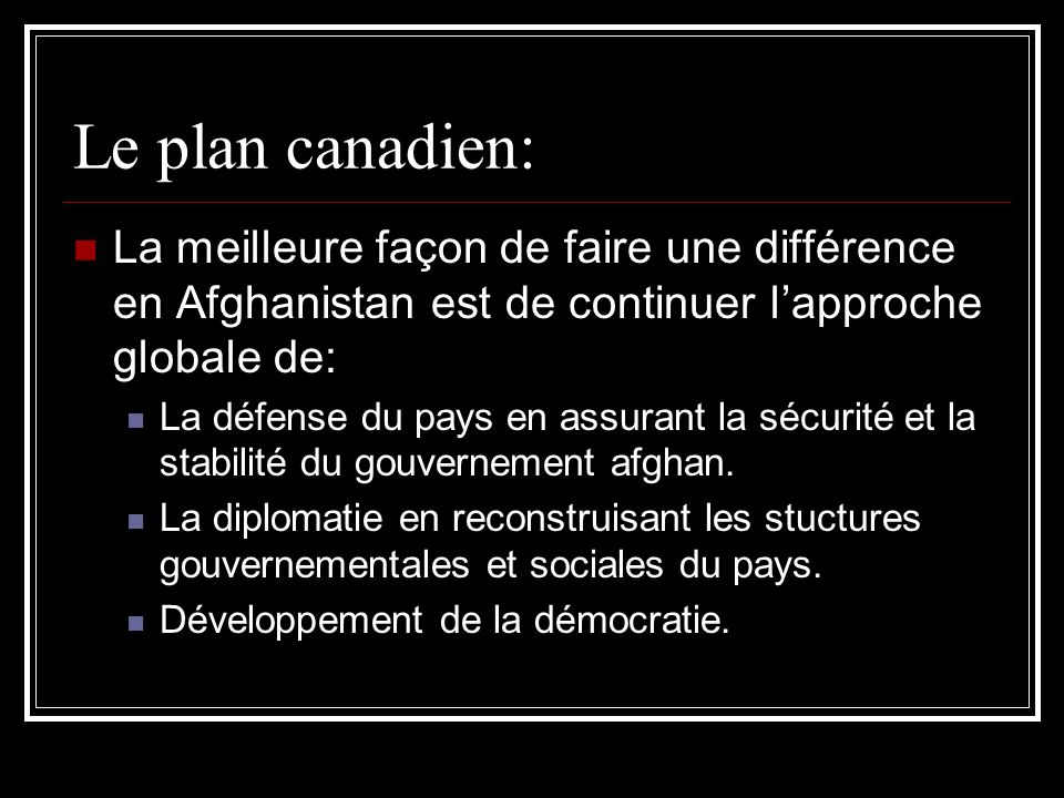 Le plan canadien: La meilleure façon de faire une différence en Afghanistan est de continuer lapproche globale de: La défense du pays en assurant la sécurité et la stabilité du gouvernement afghan.
