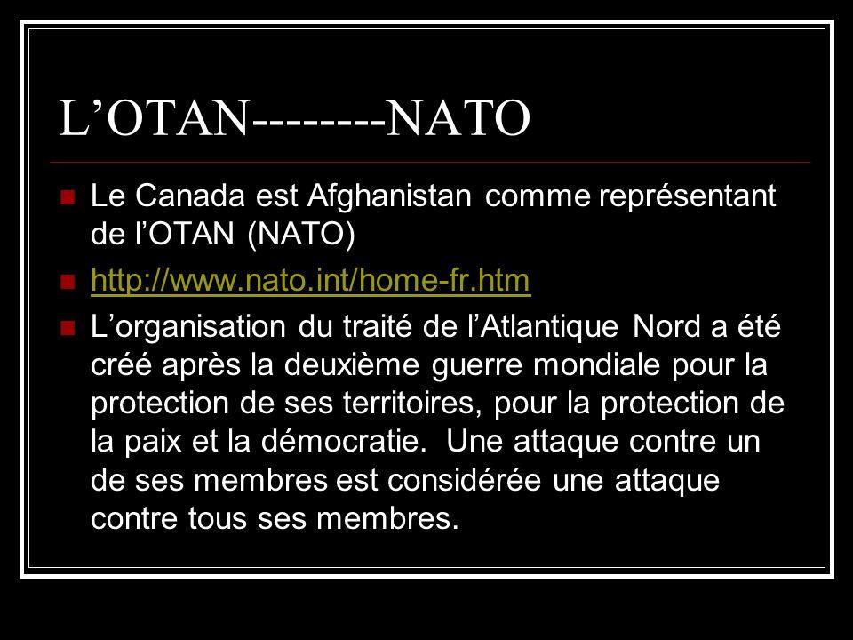 LOTAN--------NATO Le Canada est Afghanistan comme représentant de lOTAN (NATO) http://www.nato.int/home-fr.htm Lorganisation du traité de lAtlantique Nord a été créé après la deuxième guerre mondiale pour la protection de ses territoires, pour la protection de la paix et la démocratie.