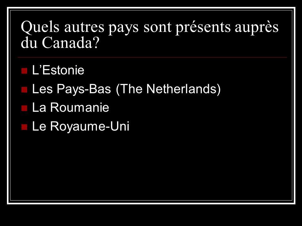 Quels autres pays sont présents auprès du Canada? LEstonie Les Pays-Bas (The Netherlands) La Roumanie Le Royaume-Uni
