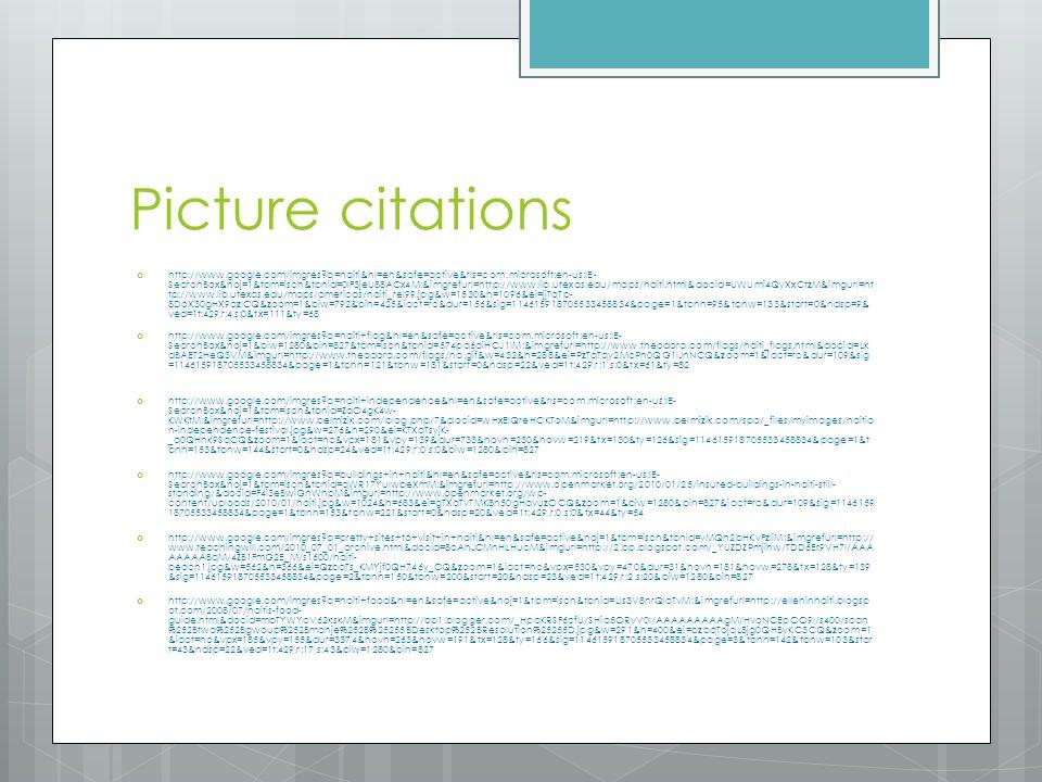 Picture citations http://www.google.com/imgres q=haiti&hl=en&safe=active&rls=com.microsoft:en-us:IE- SearchBox&noj=1&tbm=isch&tbnid=0lF3jeU88ACx4M:&imgrefurl=http://www.lib.utexas.edu/maps/haiti.html&docid=UWUmi4QyXxCtzM&imgurl=ht tp://www.lib.utexas.edu/maps/americas/haiti_rel99.jpg&w=1530&h=1096&ei=jjTqTp- 8DoX30gHX9qzlCQ&zoom=1&biw=792&bih=425&iact=rc&dur=156&sig=114615918705533458834&page=1&tbnh=95&tbnw=133&start=0&ndsp=9& ved=1t:429,r:4,s:0&tx=111&ty=68 http://www.google.com/imgres q=haiti+flag&hl=en&safe=active&rls=com.microsoft:en-us:IE- SearchBox&noj=1&biw=1280&bih=827&tbm=isch&tbnid=574pq6aiHCJ1lM:&imgrefurl=http://www.theodora.com/flags/haiti_flags.html&docid=Lk dBAET2HeQ3VM&imgurl=http://www.theodora.com/flags/ha.gif&w=432&h=288&ei=PzTqTqy2McPh0QG1lJnNCQ&zoom=1&iact=rc&dur=109&sig =114615918705533458834&page=1&tbnh=121&tbnw=181&start=0&ndsp=22&ved=1t:429,r:1,s:0&tx=61&ty=82 http://www.google.com/imgres q=haiti+independence&hl=en&safe=active&rls=com.microsoft:en-us:IE- SearchBox&noj=1&tbm=isch&tbnid=ZaO4gK4w- KWKtM:&imgrefurl=http://www.belmizik.com/blog.php/7&docid=wHxEIQreHCKToM&imgurl=http://www.belmizik.com/spa/_files/myimages/haitia n-independence-festival.jpg&w=276&h=290&ei=KTXqTsyjK- _q0QHhk9SqCQ&zoom=1&iact=hc&vpx=181&vpy=139&dur=733&hovh=230&hovw=219&tx=130&ty=126&sig=114615918705533458834&page=1&t bnh=153&tbnw=144&start=0&ndsp=24&ved=1t:429,r:0,s:0&biw=1280&bih=827 http://www.google.com/imgres q=buildings+in+haiti&hl=en&safe=active&rls=com.microsoft:en-us:IE- SearchBox&noj=1&tbm=isch&tbnid=qWR17YulwbeXmM:&imgrefurl=http://www.openmarket.org/2010/01/25/insured-buildings-in-haiti-still- standing/&docid=F4i3eBwiGnWnpM&imgurl=http://www.openmarket.org/wp- content/uploads/2010/01/haiti.jpg&w=1024&h=683&ei=gTXqTvTMK8n50gHqvuzOCQ&zoom=1&biw=1280&bih=827&iact=rc&dur=109&sig=1146159 18705533458834&page=1&tbnh=153&tbnw=221&start=0&ndsp=20&ved=1t:429,r:0,s:0&tx=44&ty=54 http://www.google.com/imgres q=pretty+sites+to+visit+in+haiti&hl=en&safe=active&noj=1&tb