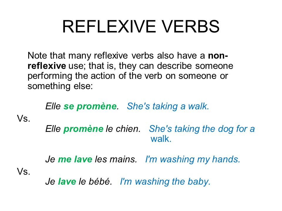 REFLEXIVE VERBS Note that many reflexive verbs also have a non- reflexive use; that is, they can describe someone performing the action of the verb on