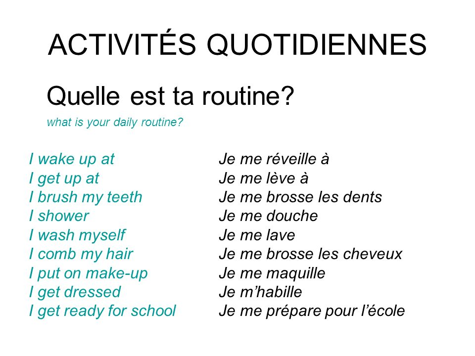 ACTIVITÉS QUOTIDIENNES Quelle est ta routine? what is your daily routine? I wake up atJe me réveille à I get up at Je me lève à I brush my teethJe me