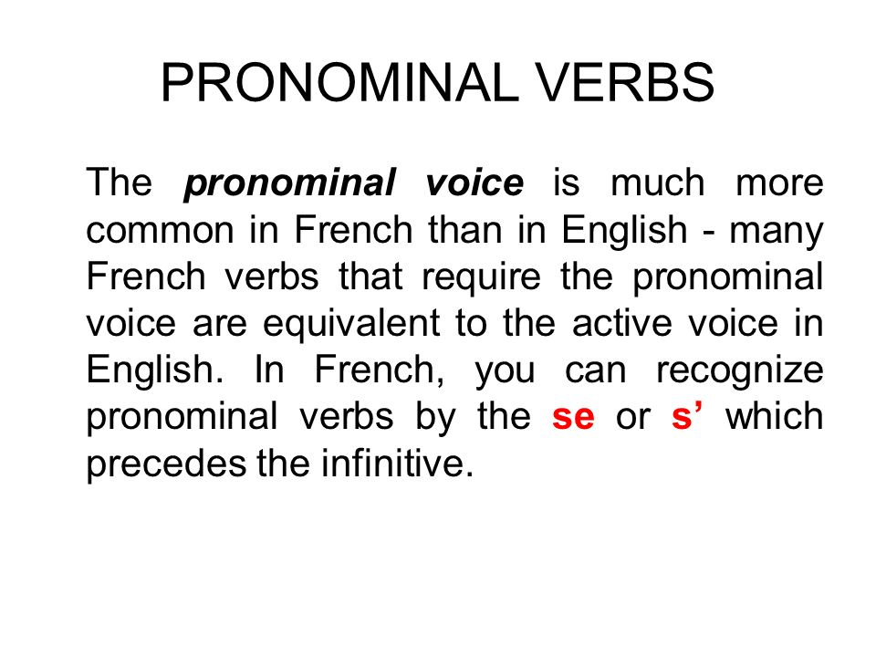 PRONOMINAL VERBS The pronominal voice is much more common in French than in English - many French verbs that require the pronominal voice are equivale