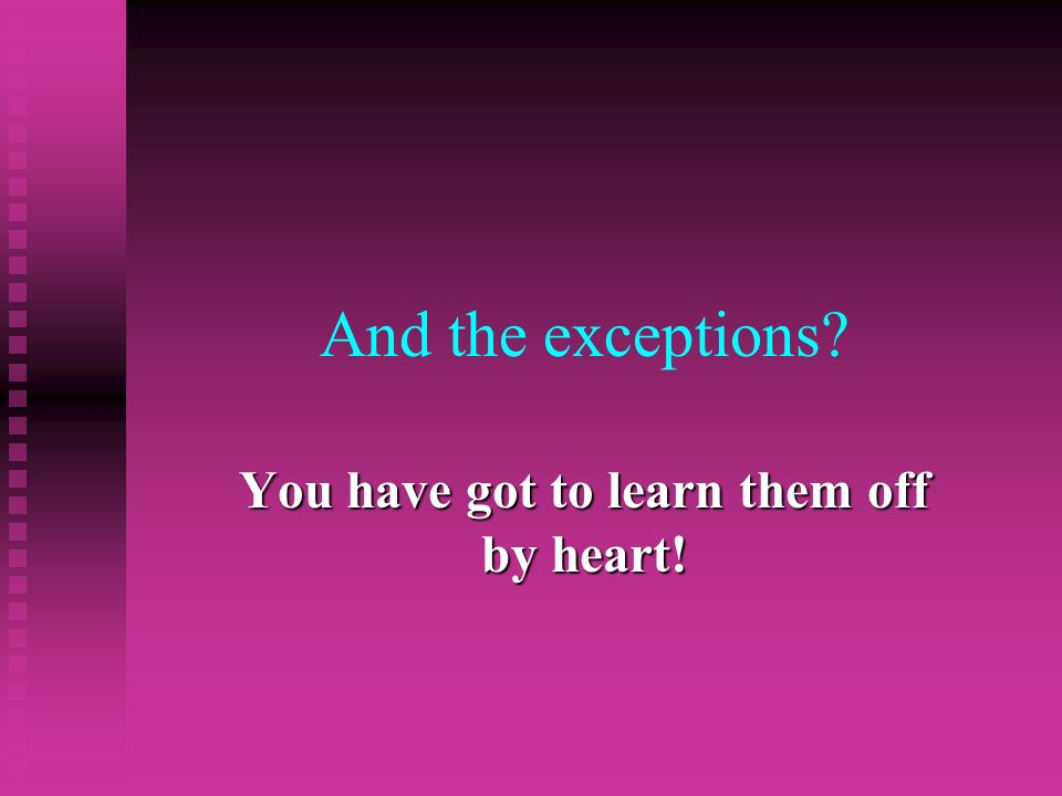 And the exceptions? You have got to learn them off by heart!