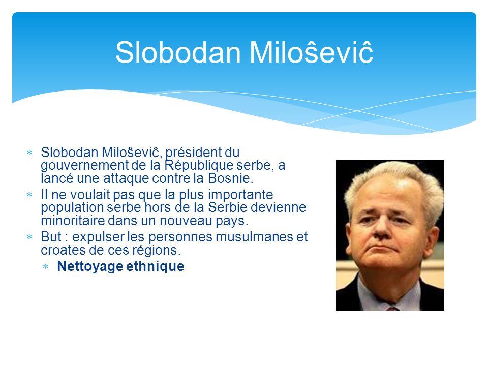 Slobodan Miloŝeviĉ Slobodan Miloŝeviĉ, président du gouvernement de la République serbe, a lancé une attaque contre la Bosnie. Il ne voulait pas que l