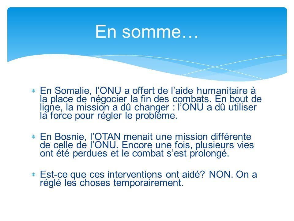 En Somalie, lONU a offert de laide humanitaire à la place de négocier la fin des combats. En bout de ligne, la mission a dû changer : lONU a dû utilis
