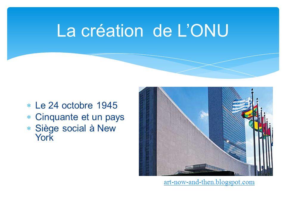 Le 24 octobre 1945 Cinquante et un pays Siège social à New York La création de LONU art-now-and-then.blogspot.com