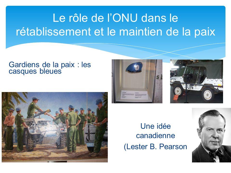 Le rôle de lONU dans le rétablissement et le maintien de la paix Gardiens de la paix : les casques bleues Une idée canadienne (Lester B. Pearson