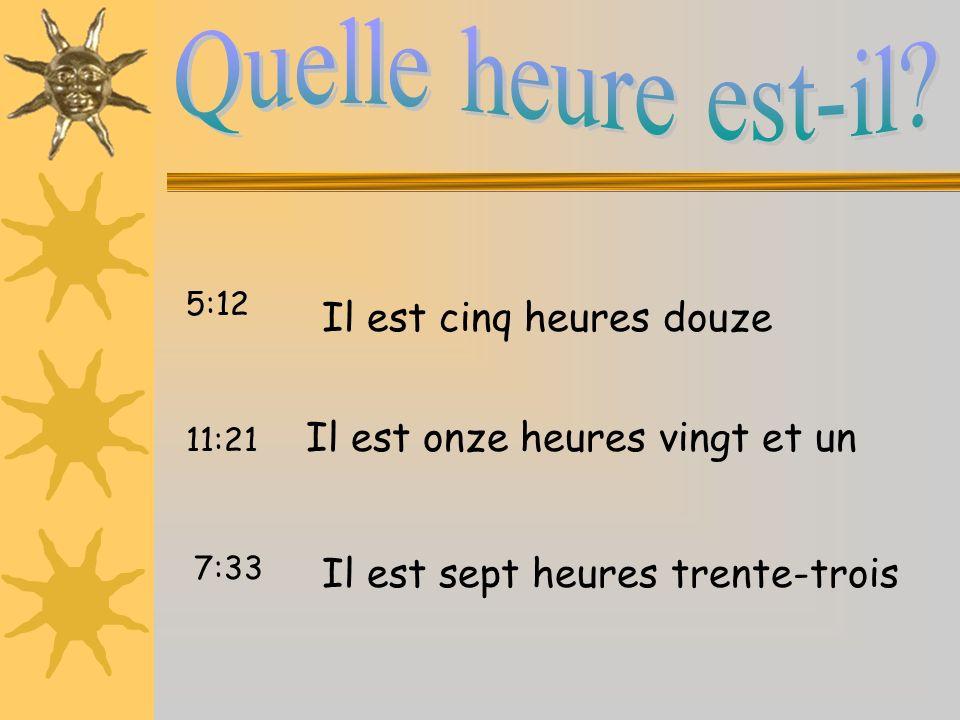 Il est cinq heures douze Il est onze heures vingt et un Il est sept heures trente-trois 5:12 11:21 7:33