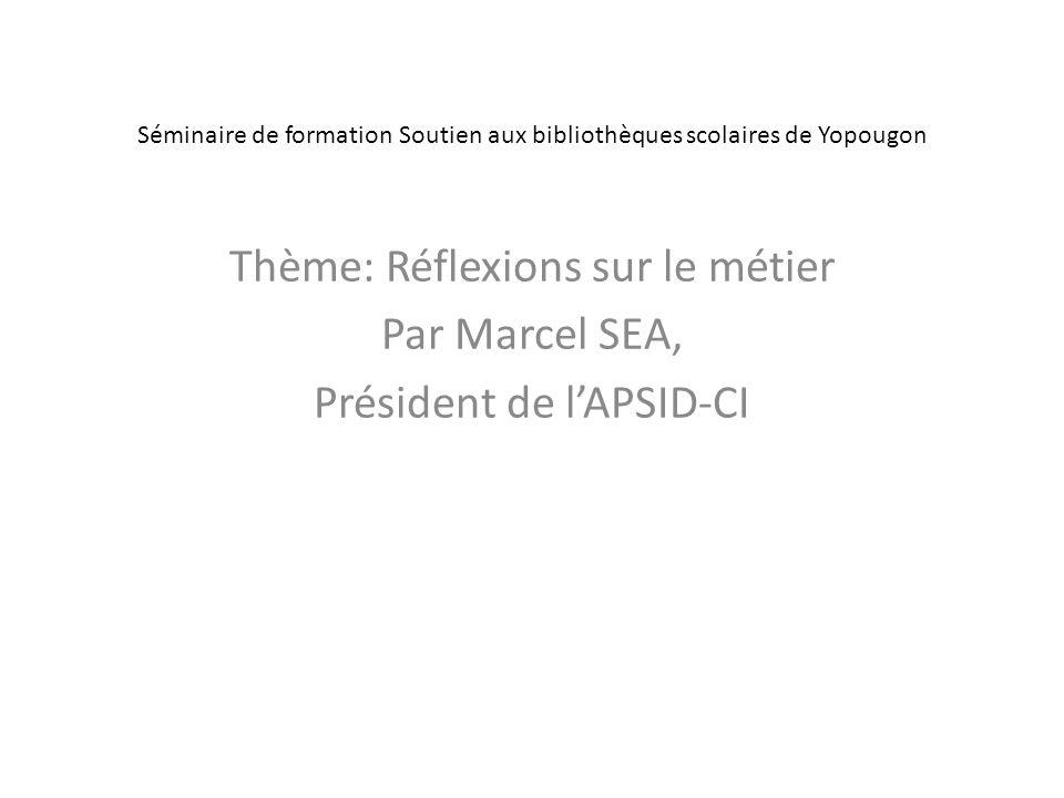 Séminaire de formation Soutien aux bibliothèques scolaires de Yopougon Thème: Réflexions sur le métier Par Marcel SEA, Président de lAPSID-CI