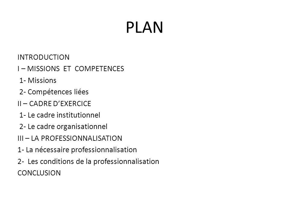 PLAN INTRODUCTION I – MISSIONS ET COMPETENCES 1- Missions 2- Compétences liées II – CADRE DEXERCICE 1- Le cadre institutionnel 2- Le cadre organisatio